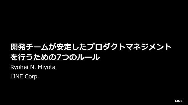 開発チームが安定したプロダクトマネジメント を⾏うための7つのルール Ryohei N. Miyota LINE Corp.