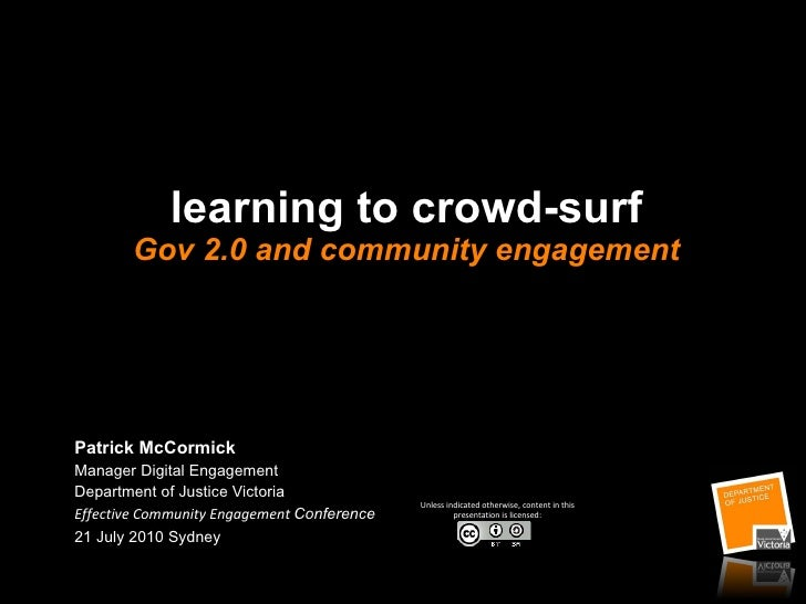 learning to crowd-surf Gov 2.0 and community engagement Patrick McCormick Manager Digital Engagement Department of Justice...