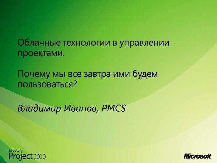 Облачные технологии в управлении проектами. Почему мы все завтра ими будем пользоваться?<br />Владимир Иванов, PMCS<br />