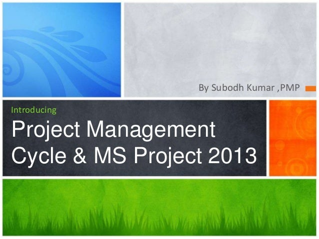 By Subodh Kumar ,PMP Introducing Project Management Cycle & MS Project 2013