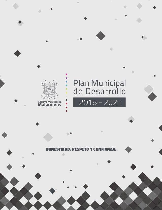 Plan Municipal de Desarrollo 2018 - 2021Gobierno Municipal de Matamoros HONESTIDAD, RESPETO Y CONFIANZA.