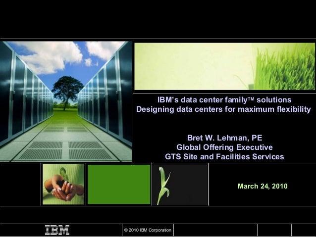 March 24, 2010 IBM's data center family TM  solutions Designing data centers for maximum flexibility  Bret W. Lehman, PE G...