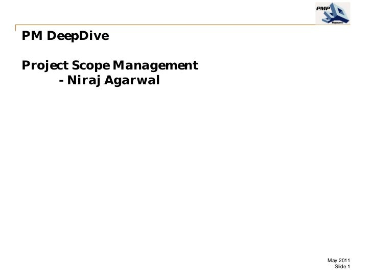PM DeepDiveProject Scope Management     - Niraj Agarwal                           May 2011                             Sli...