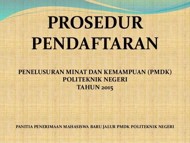 PROSEDUR PENDAFTARAN PENELUSURAN MINAT DAN KEMAMPUAN (PMDK) POLITEKNIK NEGERI TAHUN 2015 PANITIA PENERIMAAN MAHASISWA BARU...