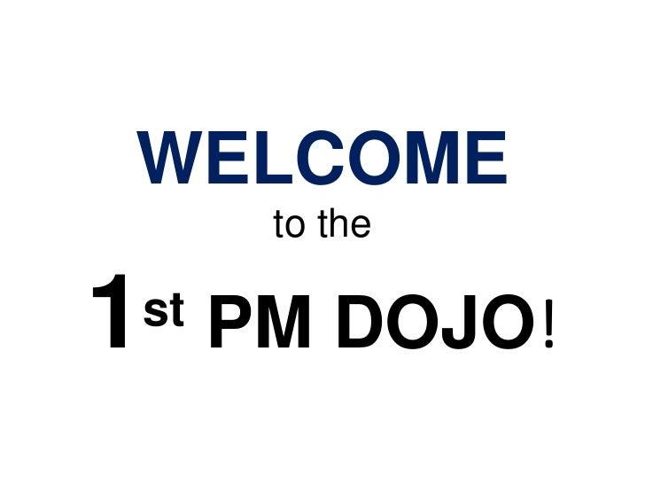 WELCOMEto the1st PM DOJO!<br />