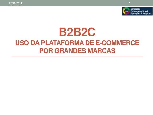 28/10/2014 1  B2B2C  USO DA PLATAFORMA DE E-COMMERCE  POR GRANDES MARCAS
