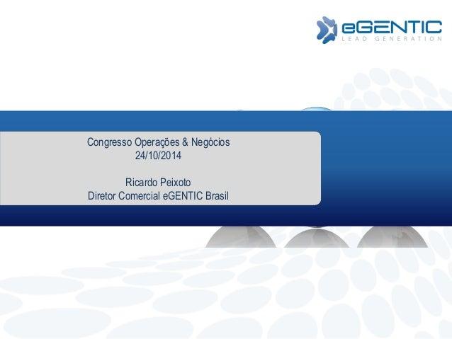 Congresso Operações & Negócios  24/10/2014  Ricardo Peixoto  Diretor Comercial eGENTIC Brasil