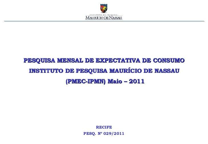 PESQUISA MENSAL DE EXPECTATIVA DE CONSUMO INSTITUTO DE PESQUISA MAURÍCIO DE NASSAU (PMEC-IPMN) Maio – 2011 RECIFE PESQ. Nº...