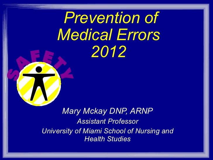 Prevention of Medical Errors 2012 Mary Mckay DNP, ARNP Assistant Professor University of Miami School of Nursing and Hea...
