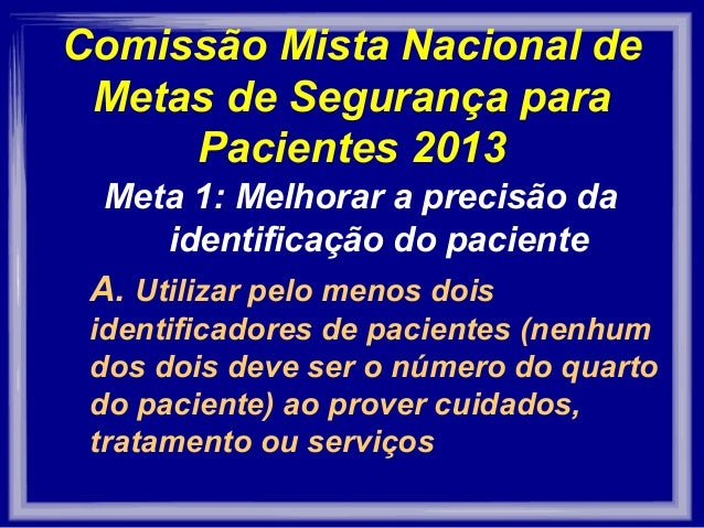 Comissão Mista Nacional de Metas de Segurança para Pacientes 2013 Meta 1: Melhorar a precisão da identificação do paciente...