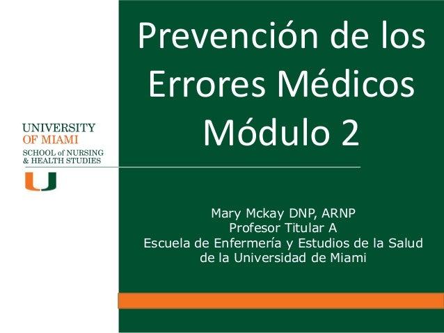Prevención de los Errores Médicos Módulo 2 Mary Mckay DNP, ARNP Profesor Titular A Escuela de Enfermería y Estudios de la ...