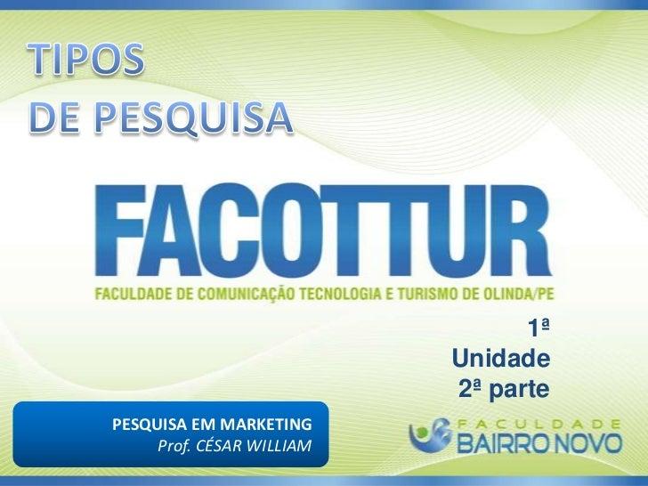 TIPOS <br />DE PESQUISA<br />1ª Unidade<br />2ª parte<br />PESQUISA EM MARKETING <br />Prof. CÉSAR WILLIAM<br />