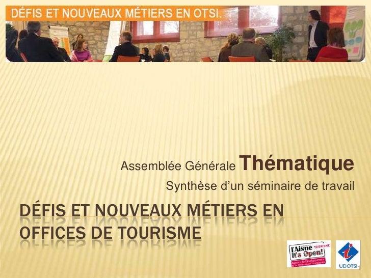 Défis et nouveaux métiers en Offices de Tourisme<br />Assemblée Générale Thématique<br />Synthèse d'un séminaire de travai...