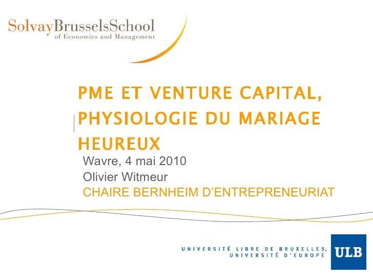 PME ET VENTURE CAPITAL, PHYSIOLOGIE DU MARIAGE HEUREUX Wavre, 4 mai 2010 Olivier Witmeur CHAIRE BERNHEIM D'ENTREPRENEURIAT