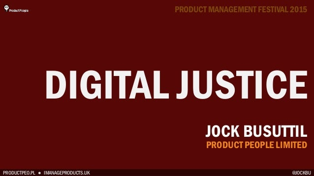 PRODUCTPEO.PL ● IMANAGEPRODUCTS.UK DIGITAL JUSTICE PRODUCT MANAGEMENT FESTIVAL 2015 @JOCKBU JOCK BUSUTTIL PRODUCT PEOPLE L...