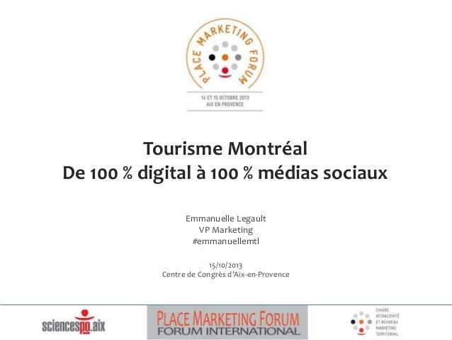 Tourisme Montréal  De 100 % digital à 100 % médias sociaux  Emmanuelle Legault  VP Marketing  #emmanuellemtl  15/10/2013  ...