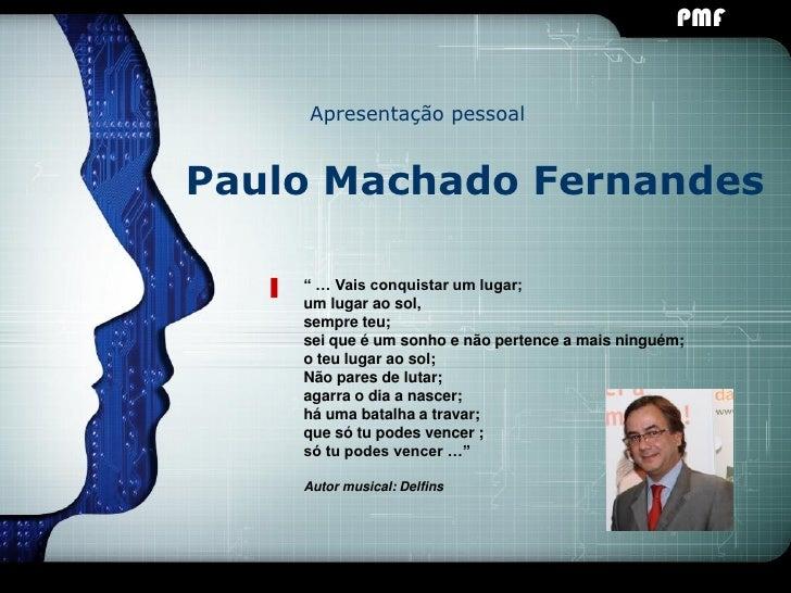 """PMF                                                LOGO    Apresentação pessoalPaulo Machado Fernandes    """" … Vais conquis..."""
