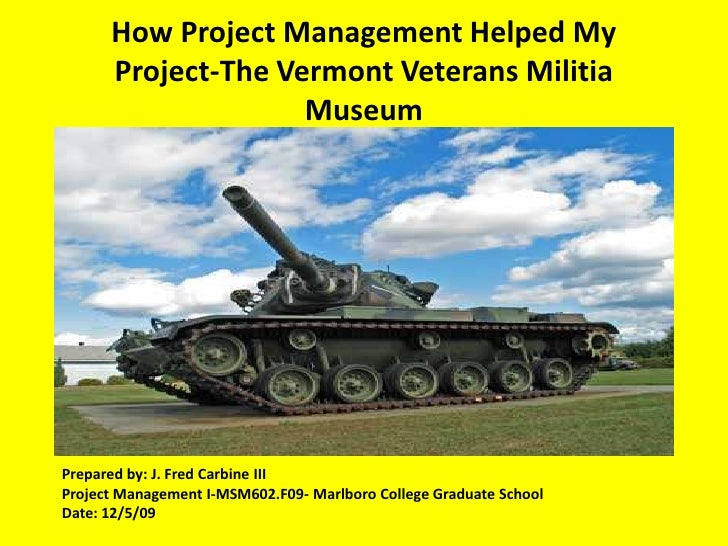 How Project Management Helped My Project-The Vermont Veterans Militia Museum Operation Outreach Program<br />Prepared by: ...
