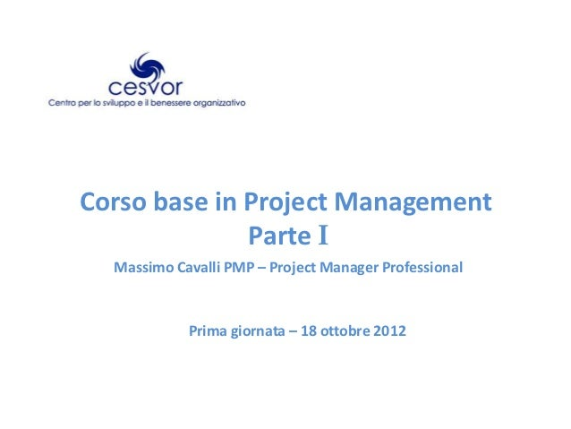 Corso base in Project Management              Parte I  Massimo Cavalli PMP – Project Manager Professional            Prima...
