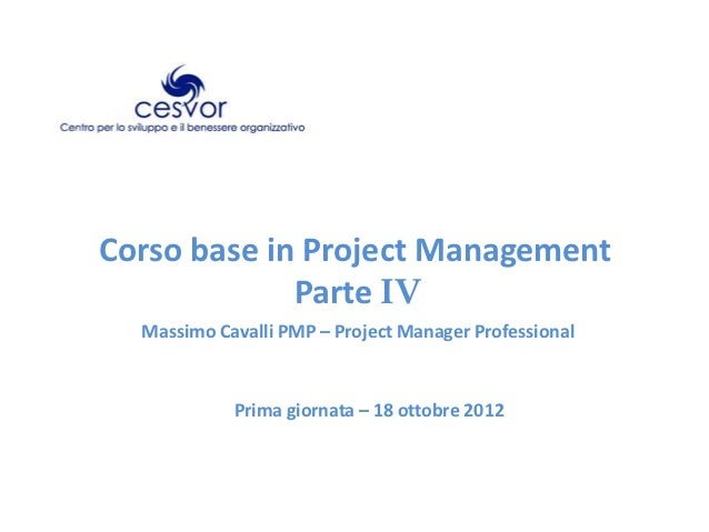 Corso base in Project Management             Parte IV  Massimo Cavalli PMP – Project Manager Professional            Prima...