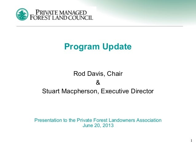 1 Program Update Rod Davis, Chair & Stuart Macpherson, Executive Director Presentation to the Private Forest Landowners As...