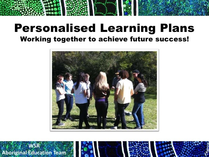 Personalised Learning Plans       Working together to achieve future success!           WSRAboriginal Education Team