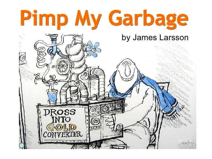 <ul><li>Dross into gold ! </li></ul>by James Larsson Pimp My Garbage