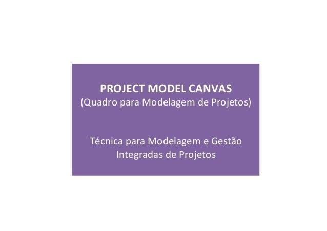 PROJECT  MODEL  CANVAS   (Quadro  para  Modelagem  de  Projetos)         Técnica  para  Modelage...