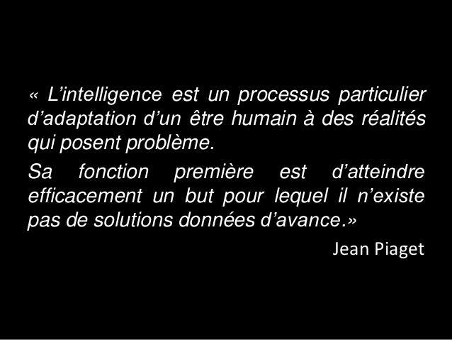 « L'intelligence est un processus particulierd'adaptation d'un être humain à des réalitésqui posent problème.Sa fonction p...