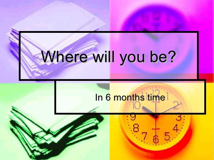 Where will you be? In 6 months time