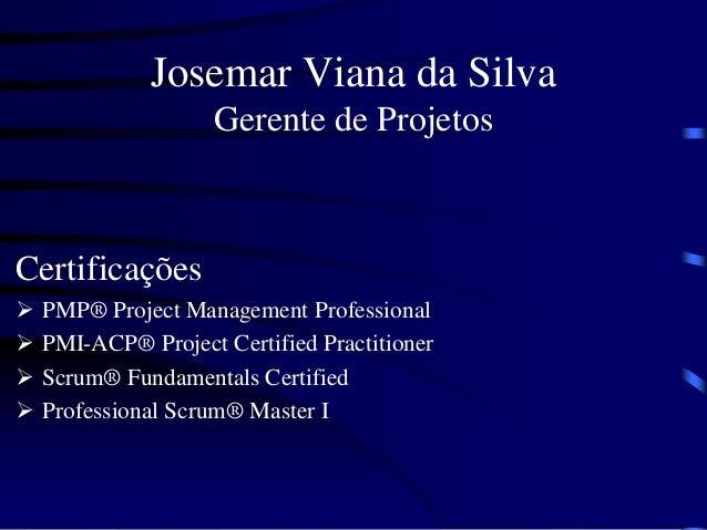 Josemar Viana da Silva Gerente de Projetos Certificações  PMP® Project Management Professional  PMI-ACP® Project Certifi...