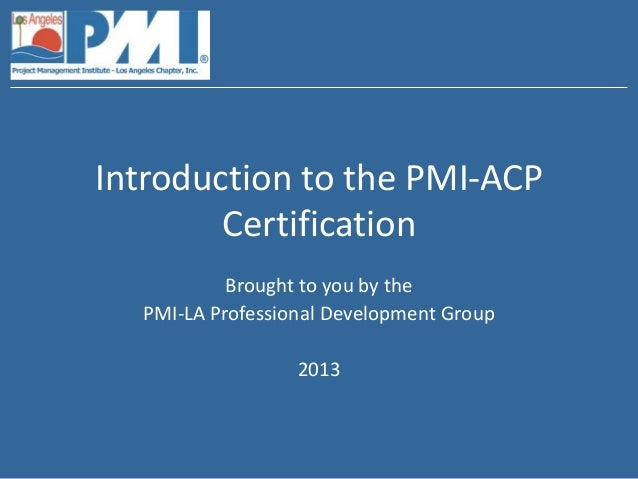 Introduction to the PMI-ACP        Certification           Brought to you by the  PMI-LA Professional Development Group   ...