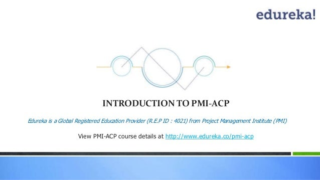 INTRODUCTION TO PMI-ACP  Edureka is a Global Registered Education Provider (R.E.P ID : 4021) from Project Management Insti...