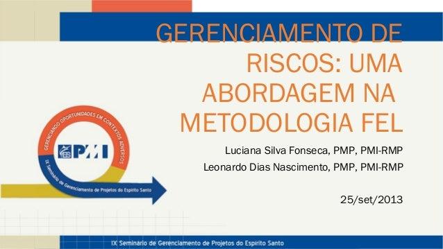 GERENCIAMENTO DE RISCOS: UMA ABORDAGEM NA METODOLOGIA FEL Luciana Silva Fonseca, PMP, PMI-RMP Leonardo Dias Nascimento, PM...