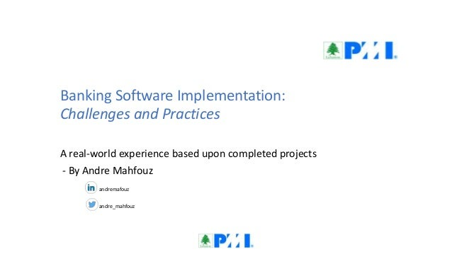 Banking Software Implementation: Challenges and Practices A real-world experience based upon completed projects - By Andre...