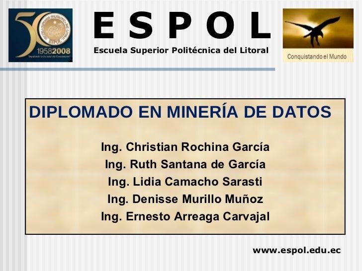 E S P O L Escuela Superior Politécnica del Litoral www.espol.edu.ec DIPLOMADO EN MINERÍA DE DATOS Ing. Christian Rochina G...