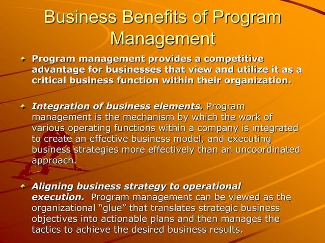Business Benefits of Program Management Program management provides a competitive advantage for businesses that view and u...