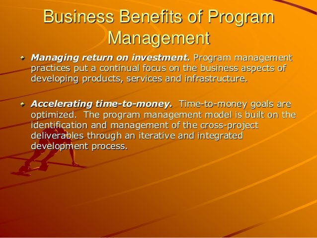 Business Benefits of Program Management Managing return on investment. Program management practices put a continual focus ...