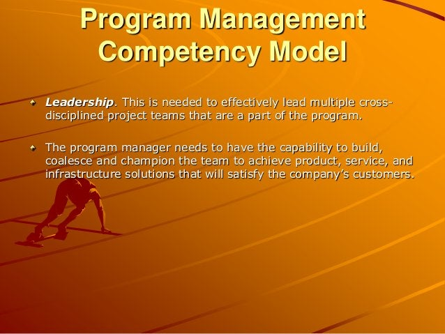 Program Management Competency Model Leadership. This is needed to effectively lead multiple cross- disciplined project tea...