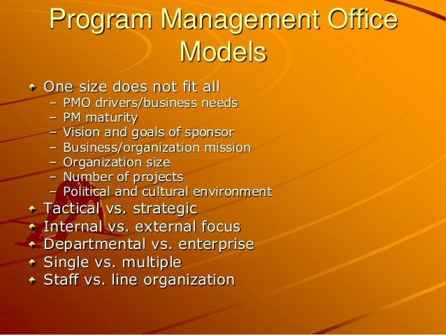 Program Management Office Models One size does not fit all – PMO drivers/business needs – PM maturity – Vision and goals o...