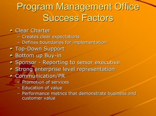 Program Management Office Success Factors Clear Charter – Creates clear expectations – Defines boundaries for implementati...