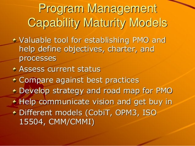 Program Management Capability Maturity Models Valuable tool for establishing PMO and help define objectives, charter, and ...