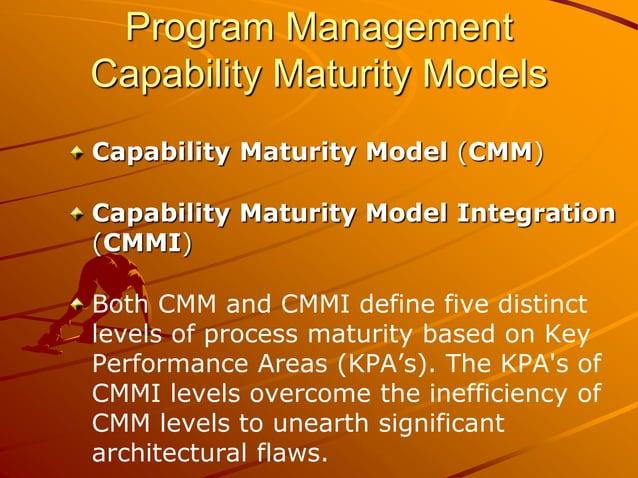 Program Management Capability Maturity Models Capability Maturity Model (CMM) Capability Maturity Model Integration (CMMI)...