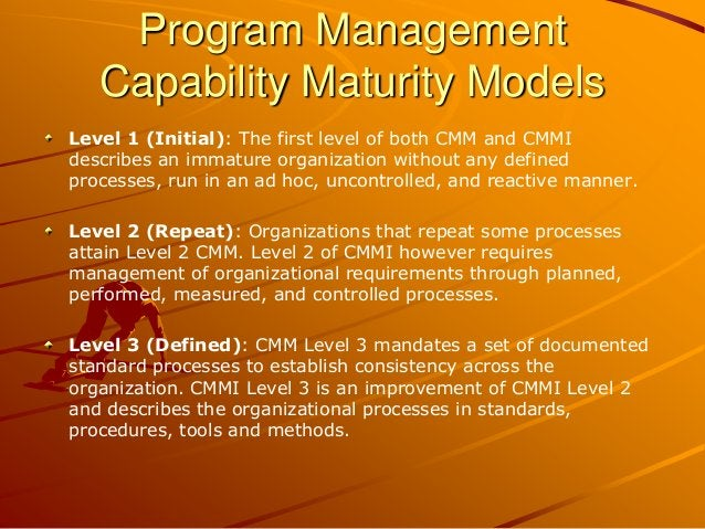 Program Management Capability Maturity Models Level 1 (Initial): The first level of both CMM and CMMI describes an immatur...