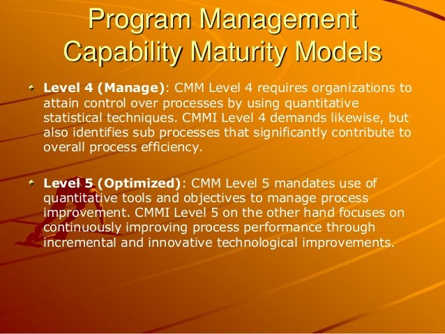 Program Management Capability Maturity Models Level 4 (Manage): CMM Level 4 requires organizations to attain control over ...