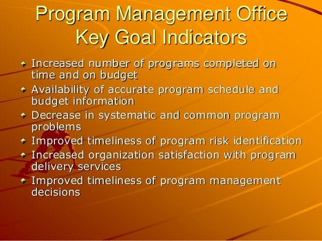 Program Management Office Key Goal Indicators Increased number of programs completed on time and on budget Availability of...