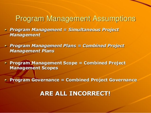 Program Management Assumptions Program Management = Simultaneous Project Management Program Management Plans = Combined Pr...
