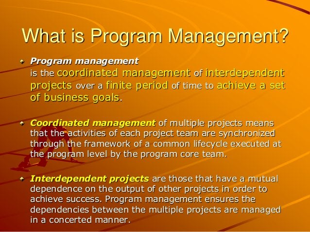 What is Program Management? Program management is the coordinated management of interdependent projects over a finite peri...