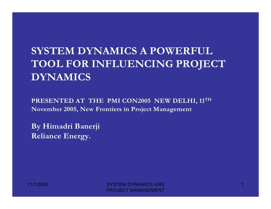 SYSTEM DYNAMICS A POWERFUL  TOOL FOR INFLUENCING PROJECT  DYNAMICS   PRESENTED AT THE PMI CON2005 NEW DELHI, 11TH  Novembe...