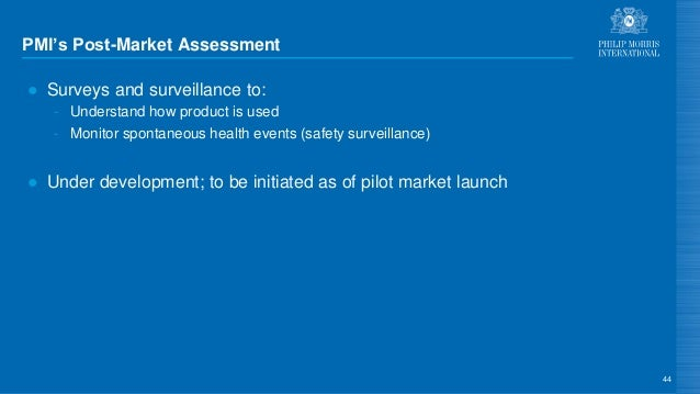 PMI's Post-Market Assessment ● Surveys and surveillance to: - Understand how product is used - Monitor spontaneous health ...